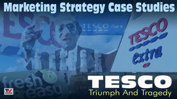 Marketing Strategy Case Studies: Tesco – Triumph and Tragedy